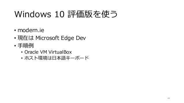 Windows 10 評価版を使う • modern.ie • 現在は Microsoft Edge Dev • 手順例 • Oracle VM VirtualBox • ホスト環境は日本語キーボード 44