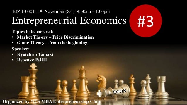 Entrepreneurial Economics #3 Organized by NUS MBA Entrepreneurship Club BIZ 1-0301 11th November (Sat), 9:50am – 1:00pm To...