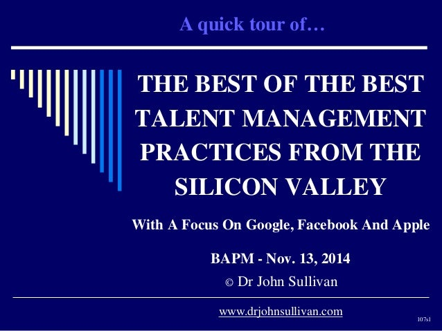 A quick tour of…  THE BEST OF THE BEST  TALENT MANAGEMENT  PRACTICES FROM THE  SILICON VALLEY  With A Focus On Google, Fac...