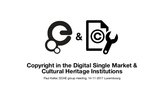Copyright in the Digital Single Market & Cultural Heritage Institutions Paul Keller, DCHE group meeting, 14-11-2017 Luxemb...
