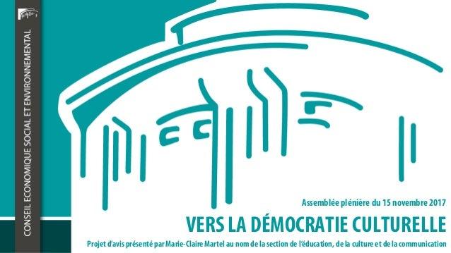 VERS LA DÉMOCRATIE CULTURELLE Assemblée plénière du 15 novembre 2017 Projet d'avis présenté par Marie-Claire Martel au nom...