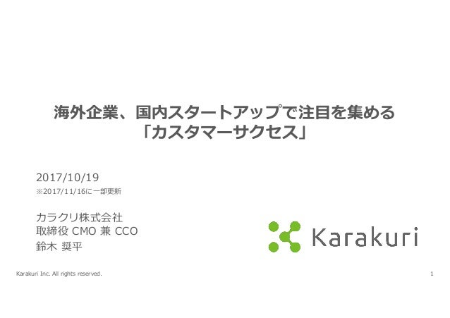 Karakuri Inc. All rights reserved. 1 海外企業、国内スタートアップで注⽬を集める 「カスタマーサクセス」 2017/10/19 ※2017/11/16に⼀部更新 カラクリ株式会社 取締役 CMO 兼 CCO ...