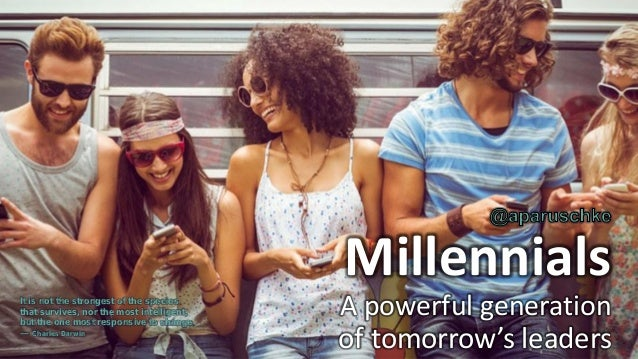 Millennials A powerful generation of tomorrow's leaders It is not the strongest of the species that survives, nor the most...