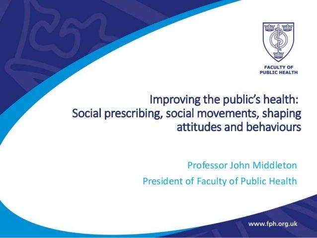 Improving the public's health: Social prescribing, social movements, shaping attitudes and behaviours Professor John Middl...