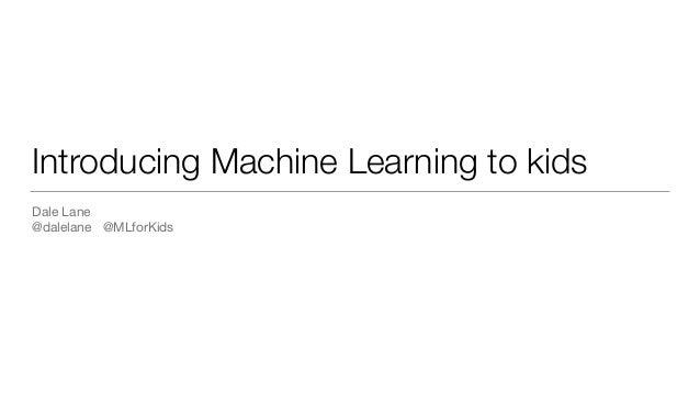 Introducing Machine Learning to kids Dale Lane  @dalelane @MLforKids