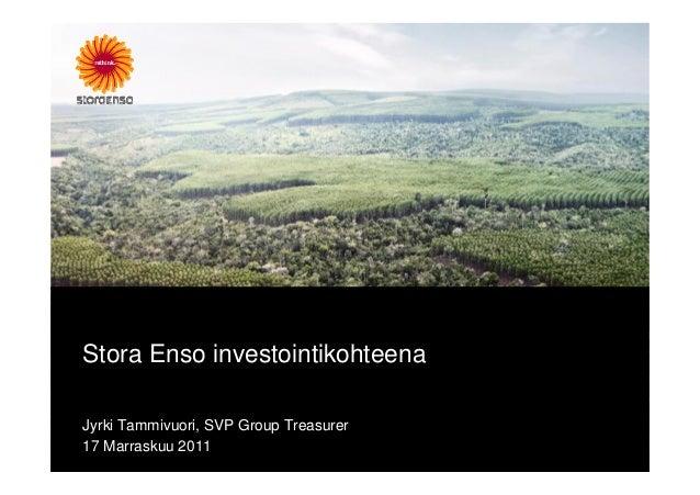Stora Enso investointikohteena Jyrki Tammivuori, SVP Group Treasurer 17 Marraskuu 2011