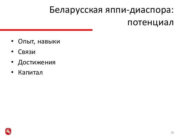 • Опыт, навыки • Связи • Достижения • Капитал 16 Беларусская яппи-диаспора: потенциал