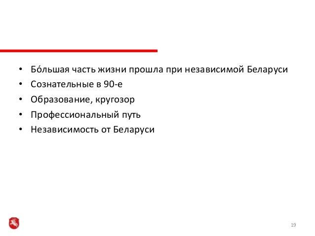 • Бóльшая часть жизни прошла при независимой Беларуси • Сознательные в 90-е • Образование, кругозор • Профессиональный пут...