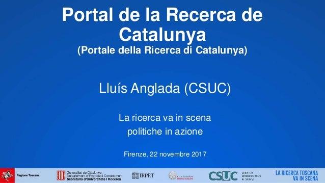 Portal de la Recerca de Catalunya (Portale della Ricerca di Catalunya) Lluís Anglada (CSUC) La ricerca va in scena politic...