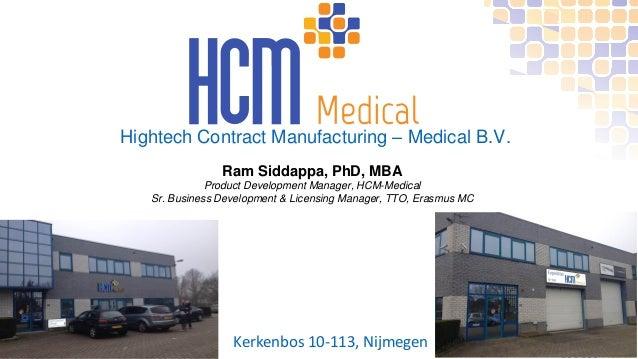 Hightech Contract Manufacturing – Medical B.V. Kerkenbos 10-113, Nijmegen Ram Siddappa, PhD, MBA Product Development Manag...