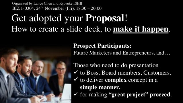 Get adopted your Proposal! How to create a slide deck, to make it happen. BIZ 1-0304, 24th November (Fri), 18:30 – 20:00 O...
