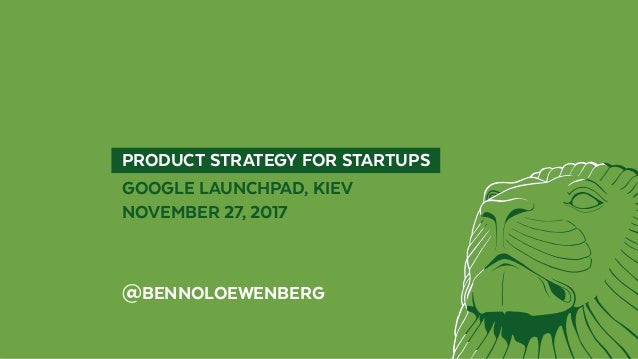 PRODUCT STRATEGY FOR STARTUPS  GOOGLE LAUNCHPAD, KIEV NOVEMBER 27, 2017 @BENNOLOEWENBERG