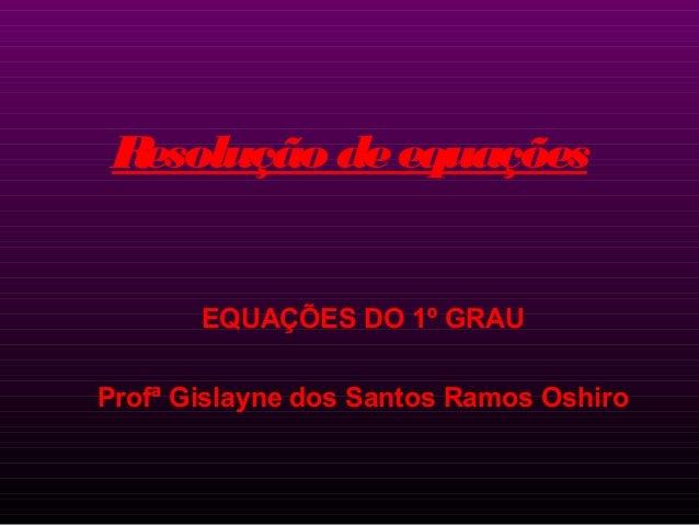 R esolução de equações  EQUAÇÕES DO 1º GRAU Profª Gislayne dos Santos Ramos Oshiro