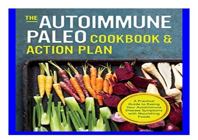 Autoimmune Paleo Cookbook amp Action Plan A Practical Guide to Easing Your Autoimmune Disease Symptoms with Nourishing Foo...