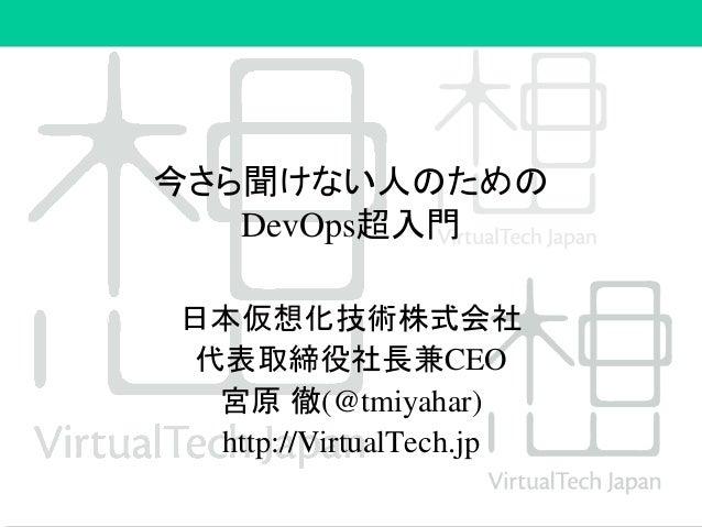 今さら聞けない人のための DevOps超入門 日本仮想化技術株式会社 代表取締役社長兼CEO 宮原 徹(@tmiyahar) http://VirtualTech.jp