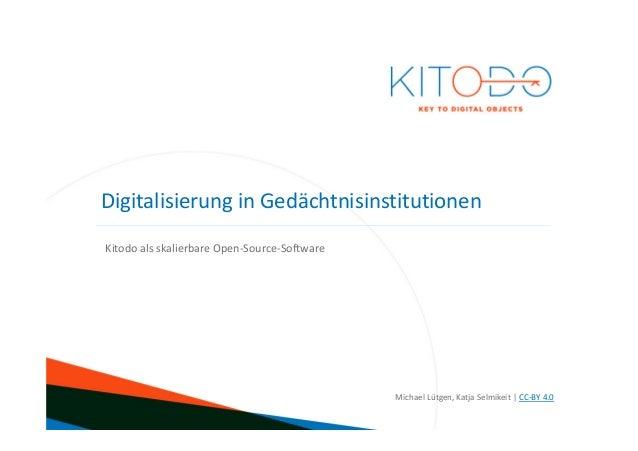 www.kitodo.org Kitodo als skalierbare Open-Source-Software Michael Lütgen, Katja Selmikeit | CC-BY 4.0 Digitalisierung in ...