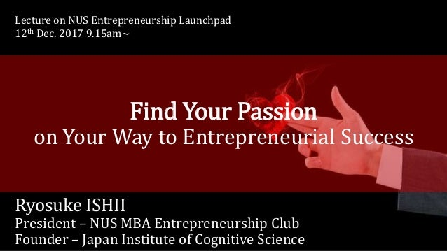 Find Your Passion on Your Way to Entrepreneurial Success Ryosuke ISHII President – NUS MBA Entrepreneurship Club Founder –...
