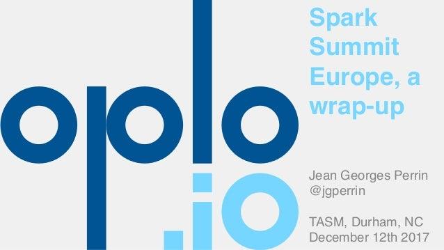 Spark Summit Europe, a wrap-up Jean Georges Perrin @jgperrin TASM, Durham, NC December 12th 2017