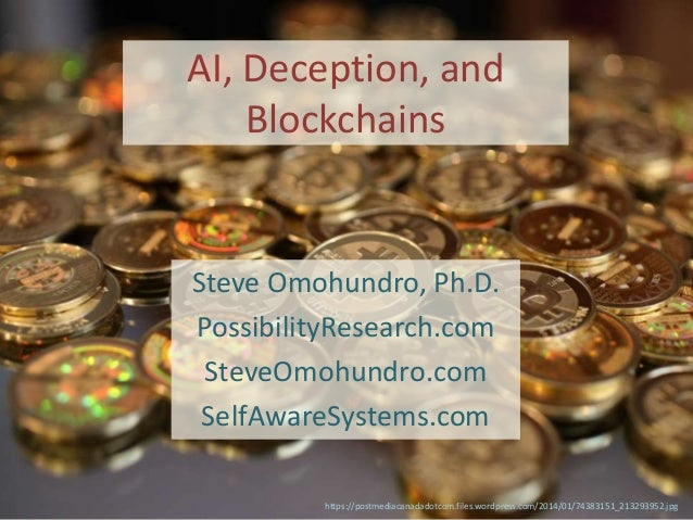 AI, Deception, and Blockchains Steve Omohundro, Ph.D. PossibilityResearch.com SteveOmohundro.com SelfAwareSystems.com http...