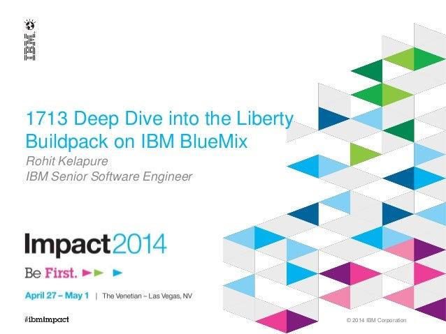 © 2014 IBM Corporation 1713 Deep Dive into the Liberty Buildpack on IBM BlueMix Rohit Kelapure IBM Senior Software Engineer