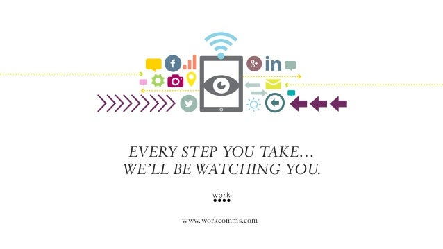 Every step you take… We'll be watching you. www.workcomms.com