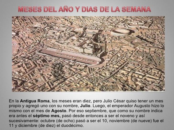 En la Antigua Roma, los meses eran diez, pero Julio César quiso tener un mes propio y agregó uno con su nombre, Julio. Lue...
