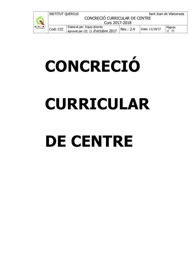 INSTITUT QUERCUS Sant Joan de Vilatorrada CONCRECIÓ CURRICULAR DE CENTRE Curs 2017-2018 Codi: CCC Elaborat per: Equip dire...