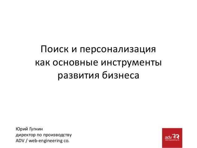 Поиск и персонализация как основные инструменты развития бизнеса Юрий Гугнин директор по производству ADV / web-engineerin...