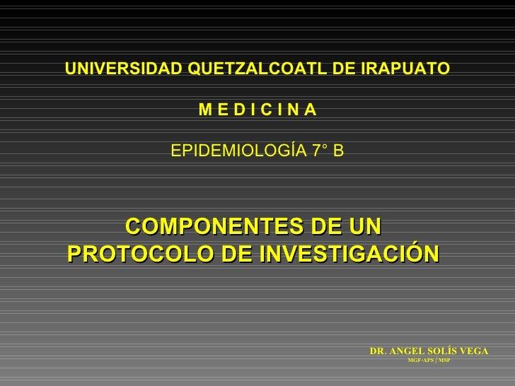 COMPONENTES DE UN PROTOCOLO DE INVESTIGACIÓN UNIVERSIDAD QUETZALCOATL DE IRAPUATO M E D I C I N A EPIDEMIOLOGÍA 7° B DR. A...