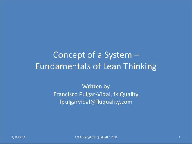 Concept of a System – Fundamentals of Lean Thinking Written by Francisco Pulgar-Vidal, fkiQuality fpulgarvidal@fkiquality....