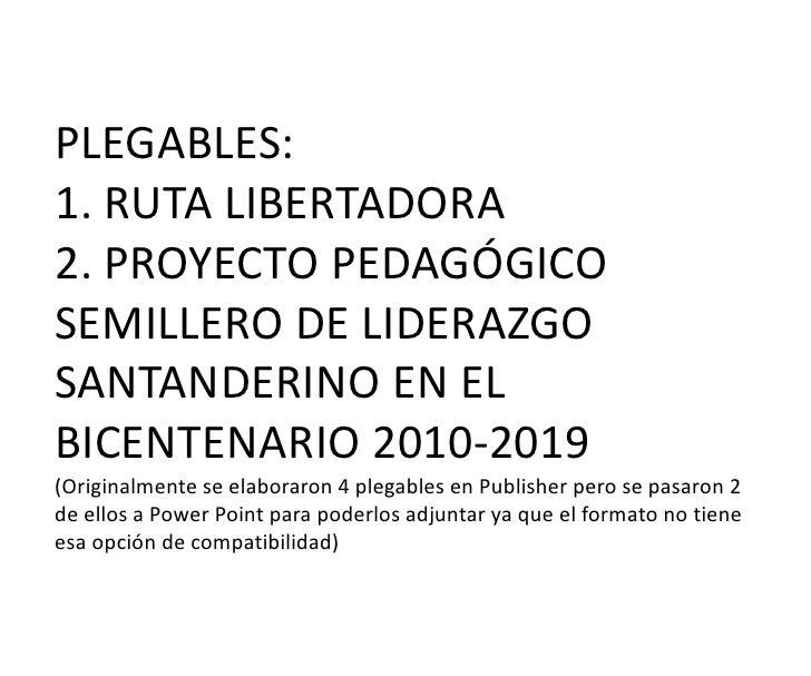 PLEGABLES:1. RUTA LIBERTADORA2. PROYECTO PEDAGÓGICO SEMILLERO DE LIDERAZGO SANTANDERINO EN EL BICENTENARIO 2010-2019(Origi...