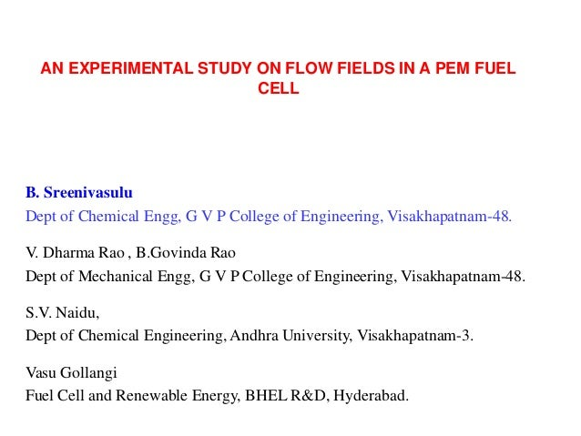 AN EXPERIMENTAL STUDY ON FLOW FIELDS IN A PEM FUEL CELL  B. Sreenivasulu Dept of Chemical Engg, G V P College of Engineeri...