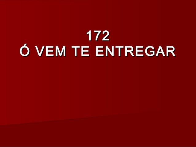172172 Ó VEM TE ENTREGARÓ VEM TE ENTREGAR