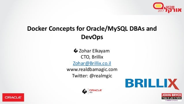 Docker Concepts for Oracle/MySQL DBAs and DevOps Zohar Elkayam CTO, Brillix Zohar@Brillix.co.il www.realdbamagic.com Twitt...
