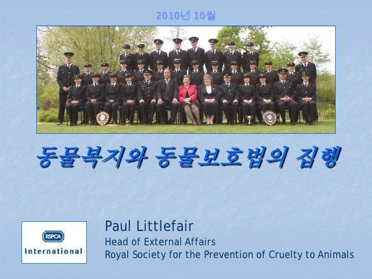 2010년 10월동물복지와 동물보호법의 집행   Paul Littlefair   Head of External Affairs   Royal Society for the Prevention of Cruelty to Ani...