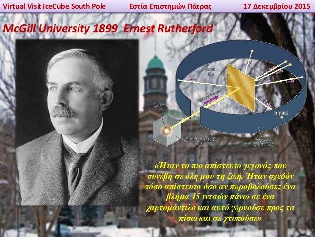 Virtual Visit IceCube South Pole Εστία Επιστημών Πάτρας 17 Δεκεμβρίου 2015 McGill University 1899 Ernest Rutherford «Ήταν ...