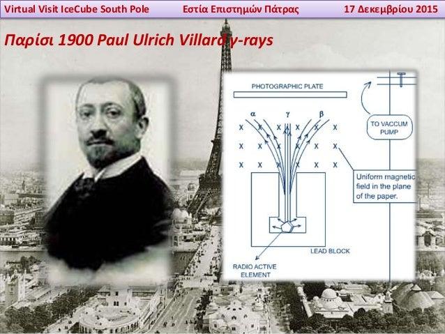 Virtual Visit IceCube South Pole Εστία Επιστημών Πάτρας 17 Δεκεμβρίου 2015 Παρίσι 1900 Paul Ulrich Villard γ-rays