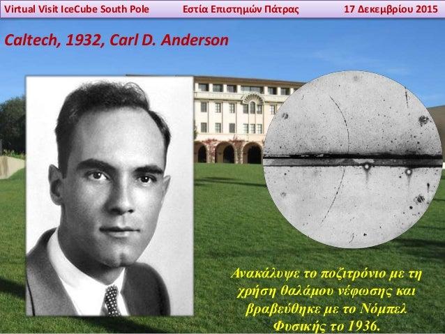 Virtual Visit IceCube South Pole Εστία Επιστημών Πάτρας 17 Δεκεμβρίου 2015 Caltech, 1932, Carl D. Anderson Ανακάλυψε το πο...