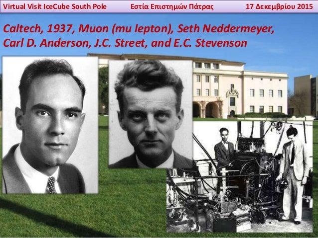 Virtual Visit IceCube South Pole Εστία Επιστημών Πάτρας 17 Δεκεμβρίου 2015 Caltech, 1937, Muon (mu lepton), Seth Neddermey...