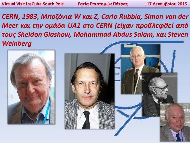 Virtual Visit IceCube South Pole Εστία Επιστημών Πάτρας 17 Δεκεμβρίου 2015 CERN, 1983, Μποζόνια W και Z, Carlo Rubbia, Sim...