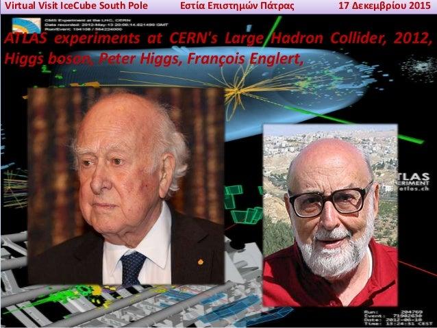 Virtual Visit IceCube South Pole Εστία Επιστημών Πάτρας 17 Δεκεμβρίου 2015 ATLAS experiments at CERN's Large Hadron Collid...