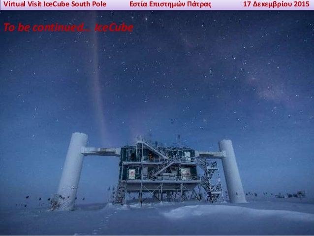 Virtual Visit IceCube South Pole Εστία Επιστημών Πάτρας 17 Δεκεμβρίου 2015 To be continued… IceCube
