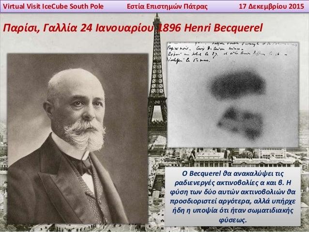 Virtual Visit IceCube South Pole Εστία Επιστημών Πάτρας 17 Δεκεμβρίου 2015 Παρίσι, Γαλλία 24 Ιανουαρίου 1896 Henri Becquer...