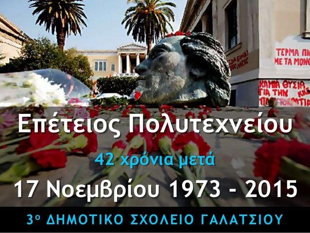 3ο ΔΗΜΟΤΙΚΟ ΣΧΟΛΕΙΟ ΓΑΛΑΤΣΙΟΥ Επέτειος Πολυτεχνείου 42 χρόνια μετά 17 Νοεμβρίου 1973 - 2015