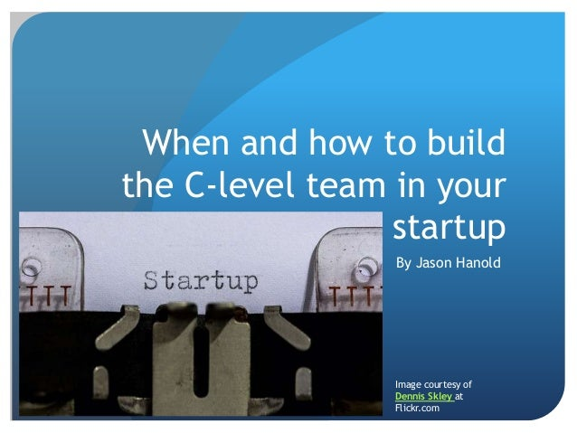 When and how to build the C-level team in your startup By Jason Hanold Image courtesy of Dennis Skley at Flickr.com