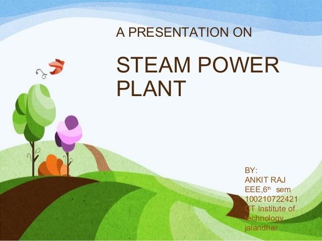 A PRESENTATION ON STEAM POWER PLANT BY: ANKIT RAJ EEE,6th sem 100210722421 CT Institute of technology, jalandhar