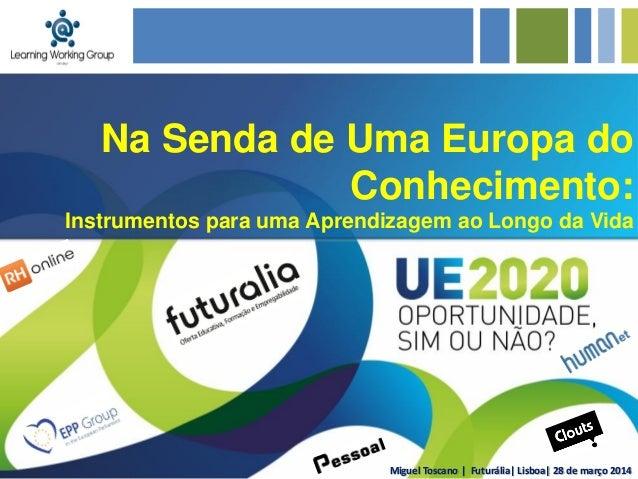 Miguel Toscano | Futurália| Lisboa| 28 de março 2014 Na Senda de Uma Europa do Conhecimento: Instrumentos para uma Aprendi...