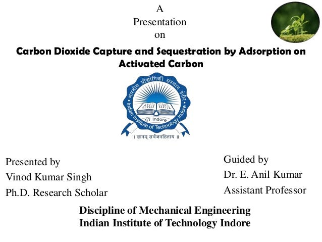 A Presentation on Carbon Dioxide Capture and Sequestration by Adsorption on Activated Carbon  Presented by Vinod Kumar Sin...