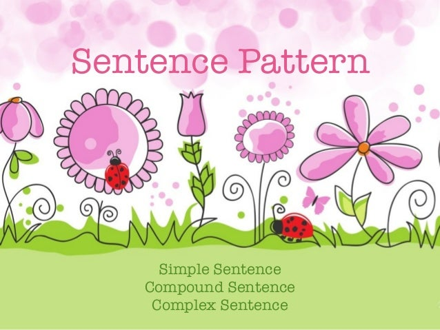 Sentence Pattern  Simple Sentence Compound Sentence Complex Sentence