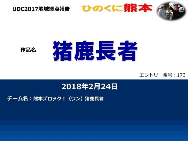 2018年2月24日 チーム名:熊本ブロックⅠ(ワン)猪鹿長者 UDC2017地域拠点報告 作品名 エントリー番号:173